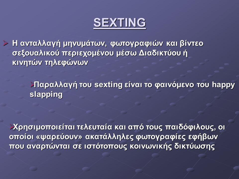 SEXTING  Η ανταλλαγή μηνυμάτων, φωτογραφιών και βίντεο σεξουαλικού περιεχομένου μέσω Διαδικτύου ή κινητών τηλεφώνων  Παραλλαγή του sexting είναι το φαινόμενο του happy slapping  Χρησιμοποιείται τελευταία και από τους παιδόφιλους, οι οποίοι «ψαρεύουν» ακατάλληλες φωτογραφίες εφήβων που αναρτώνται σε ιστότοπους κοινωνικής δικτύωσης