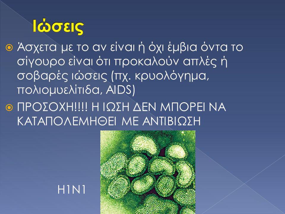  Άσχετα με το αν είναι ή όχι έμβια όντα το σίγουρο είναι ότι προκαλούν απλές ή σοβαρές ιώσεις (πχ. κρυολόγημα, πολιομυελίτιδα, AIDS)  ΠΡΟΣΟΧΗ!!!! Η