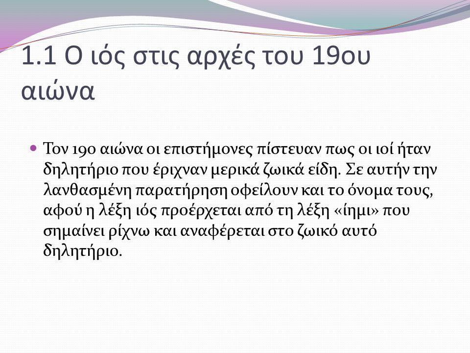 1.1 Ο ιός στις αρχές του 19ου αιώνα Τον 19ο αιώνα οι επιστήμονες πίστευαν πως οι ιοί ήταν δηλητήριο που έριχναν μερικά ζωικά είδη. Σε αυτήν την λανθασ
