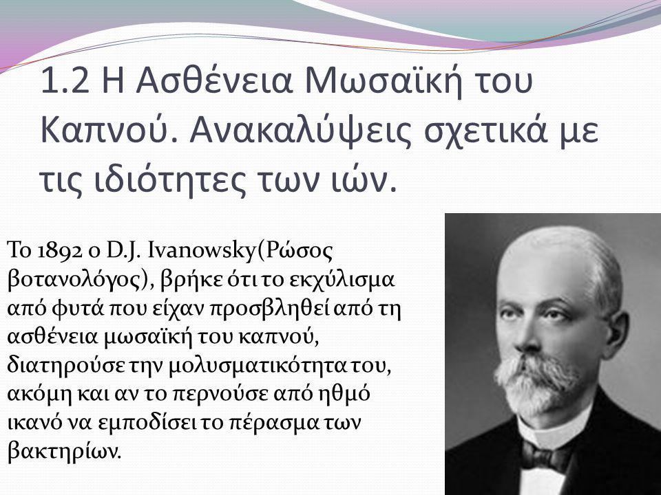 1.2 Η Ασθένεια Μωσαϊκή του Καπνού. Ανακαλύψεις σχετικά με τις ιδιότητες των ιών. Το 1892 o D.J. Ivanowsky(Ρώσος βοτανολόγος), βρήκε ότι το εκχύλισμα α