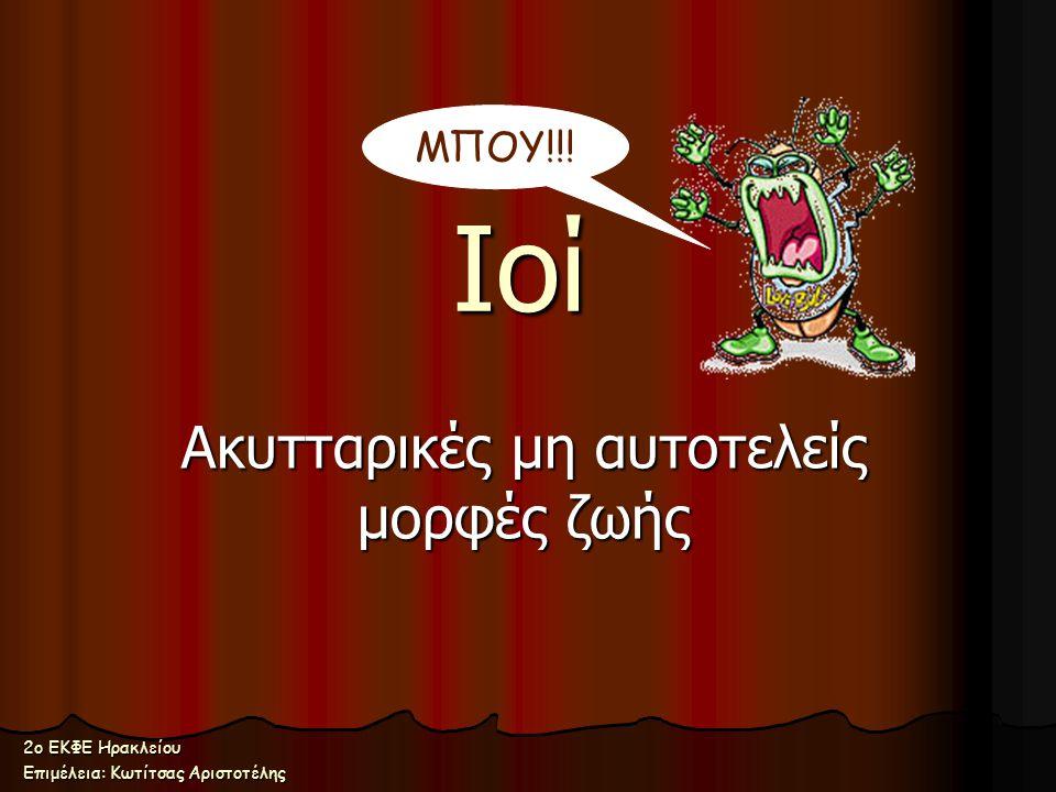 Ιοί Ακυτταρικές μη αυτοτελείς μορφές ζωής ΜΠΟΥ!!! 2ο ΕΚΦΕ Ηρακλείου Επιμέλεια: Κωτίτσας Αριστοτέλης