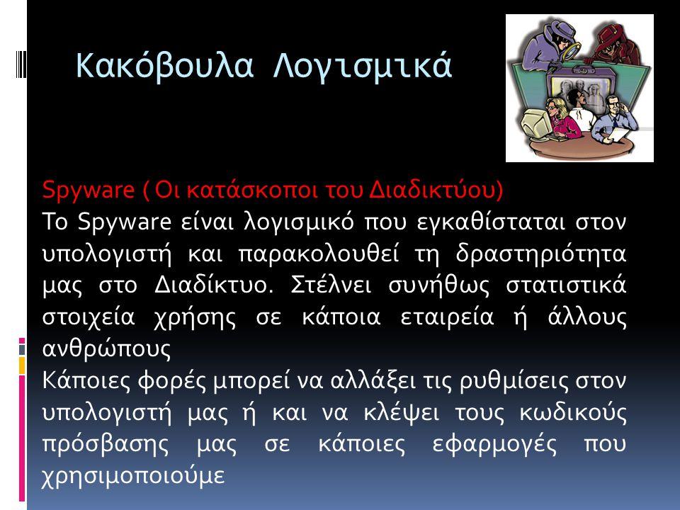 Κακόβουλα Λογισμικά Spyware ( Οι κατάσκοποι του Διαδικτύου) Το Spyware είναι λογισμικό που εγκαθίσταται στον υπολογιστή και παρακολουθεί τη δραστηριότητα μας στο Διαδίκτυο.