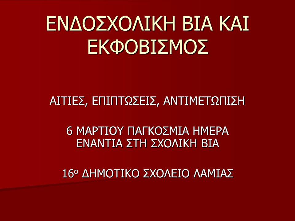 ΑΙΤΙΕΣ, ΕΠΙΠΤΩΣΕΙΣ, ΑΝΤΙΜΕΤΩΠΙΣΗ 6 ΜΑΡΤΙΟΥ ΠΑΓΚΟΣΜΙΑ ΗΜΕΡΑ ΕΝΑΝΤΙΑ ΣΤΗ ΣΧΟΛΙΚΗ ΒΙΑ 16 ο ΔΗΜΟΤΙΚΟ ΣΧΟΛΕΙΟ ΛΑΜΙΑΣ ΕΝΔΟΣΧΟΛΙΚΗ ΒΙΑ ΚΑΙ ΕΚΦΟΒΙΣΜΟΣ