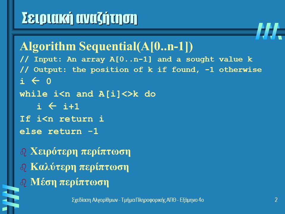 Σχεδίαση Αλγορίθμων - Τμήμα Πληροφορικής ΑΠΘ - Εξάμηνο 4ο2 Σειριακή αναζήτηση b b Χειρότερη περίπτωση b b Καλύτερη περίπτωση b b Μέση περίπτωση Algorithm Sequential(A[0..n-1]) // Input: An array A[0..n-1] and a sought value k // Output: the position of k if found, -1 otherwise i  0 while i k do i  i+1 If i<n return i else return -1