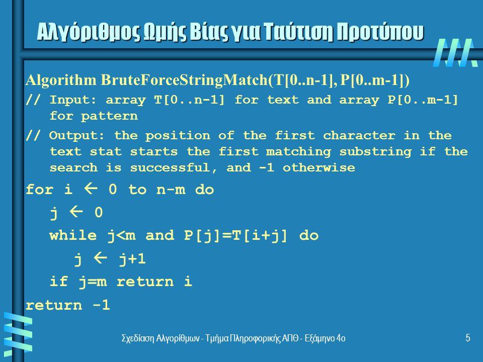 Σχεδίαση Αλγορίθμων - Τμήμα Πληροφορικής ΑΠΘ - Εξάμηνο 4ο5 Αλγόριθμος Ωμής Βίας για Ταύτιση Προτύπου Algorithm BruteForceStringMatch(T[0..n-1], P[0..m-1]) // Input: array T[0..n-1] for text and array P[0..m-1] for pattern // Output: the position of the first character in the text stat starts the first matching substring if the search is successful, and -1 otherwise for i  0 to n-m do j  0 while j<m and P[j]=T[i+j] do j  j+1 if j=m return i return -1