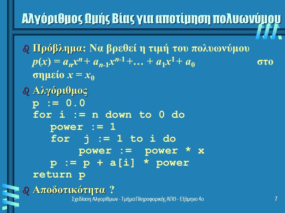 Σχεδίαση Αλγορίθμων - Τμήμα Πληροφορικής ΑΠΘ - Εξάμηνο 4ο7 b Πρόβλημα b Πρόβλημα: Να βρεθεί η τιμή του πολυωνύμου p(x) = a n x n + a n-1 x n-1 +… + a 1 x 1 + a 0 στο σημείο x = x 0 b Αλγόριθμος p := 0.0 for i := n down to 0 do power := 1 for j := 1 to i do power := power * x p := p + a[i] * power return p b Αποδοτικότητα b Αποδοτικότητα .