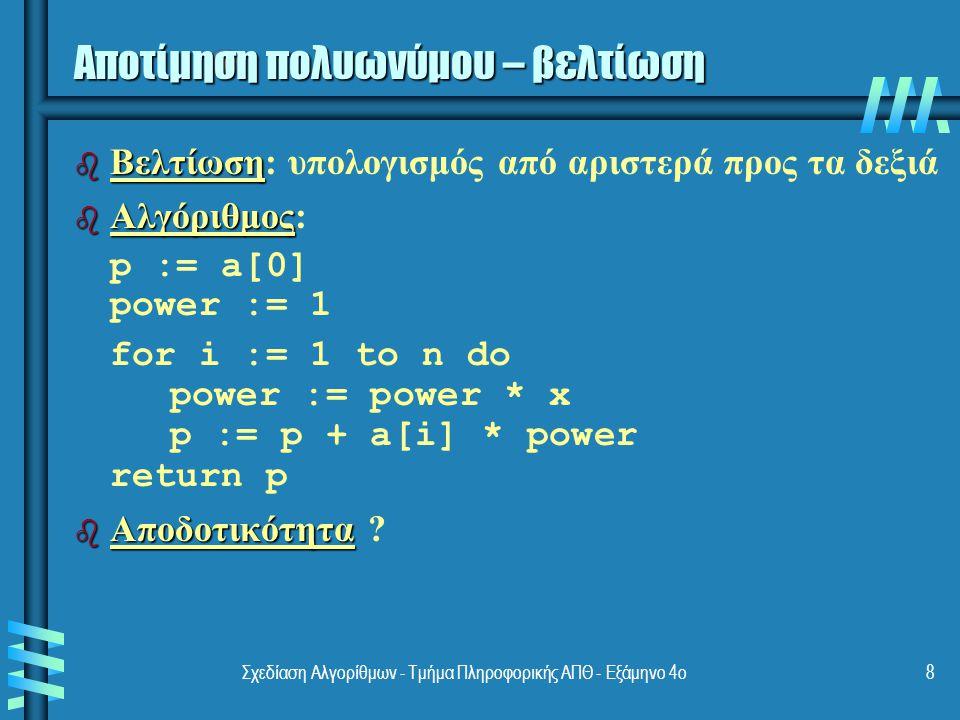 Σχεδίαση Αλγορίθμων - Τμήμα Πληροφορικής ΑΠΘ - Εξάμηνο 4ο8 b Βελτίωση b Βελτίωση: υπολογισμός από αριστερά προς τα δεξιά b Αλγόριθμος b Αλγόριθμος: p := a[0] power := 1 for i := 1 to n do power := power * x p := p + a[i] * power return p b Αποδοτικότητα b Αποδοτικότητα .