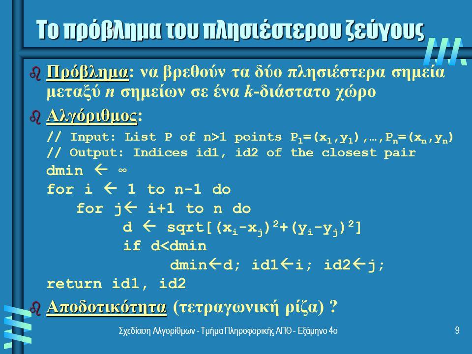Σχεδίαση Αλγορίθμων - Τμήμα Πληροφορικής ΑΠΘ - Εξάμηνο 4ο9 Το πρόβλημα του πλησιέστερου ζεύγους b Πρόβλημα b Πρόβλημα: να βρεθούν τα δύο πλησιέστερα σημεία μεταξύ n σημείων σε ένα k-διάστατο χώρο b Αλγόριθμος b Αλγόριθμος: // Input: List P of n>1 points P 1 =(x 1,y 1 ),…,P n =(x n,y n ) // Output: Indices id1, id2 of the closest pair dmin  ∞ for i  1 to n-1 do for j  i+1 to n do d  sqrt[(x i -x j ) 2 +(y i -y j ) 2 ] if d<dmin dmin  d; id1  i; id2  j; return id1, id2 b Αποδοτικότητα b Αποδοτικότητα (τετραγωνική ρίζα) ?