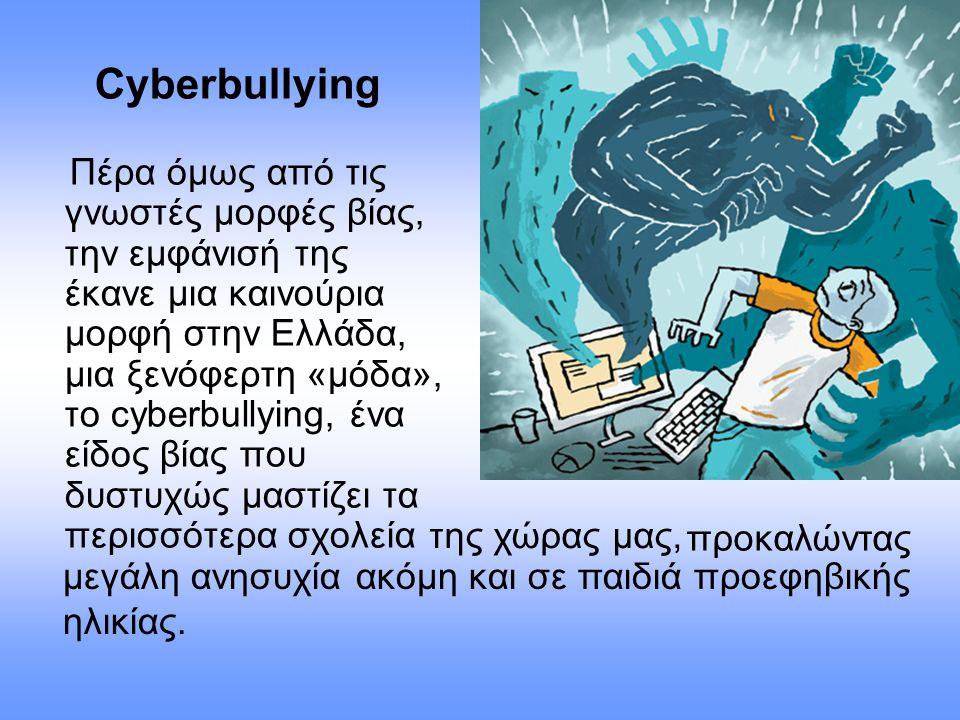 Cyberbullying Πέρα όμως από τις γνωστές μορφές βίας, την εμφάνισή της έκανε μια καινούρια μορφή στην Ελλάδα, μια ξενόφερτη «μόδα», το cyberbullying, έ