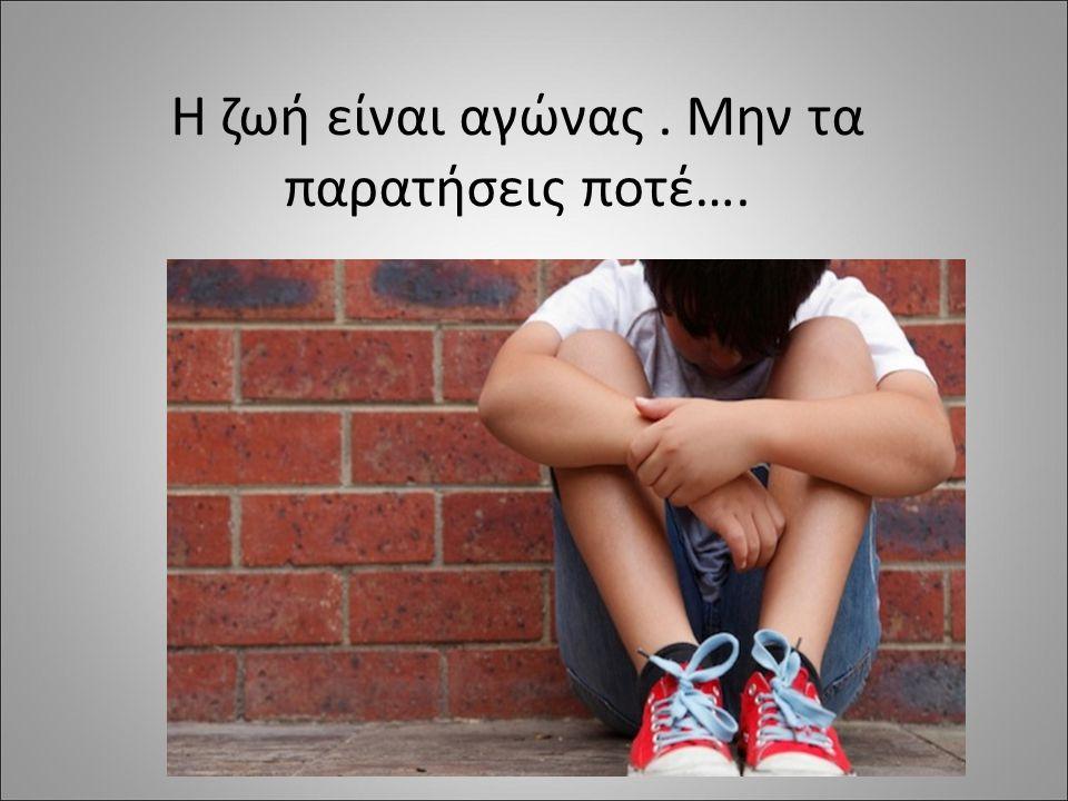 Η ζωή είναι αγώνας. Μην τα παρατήσεις ποτέ….