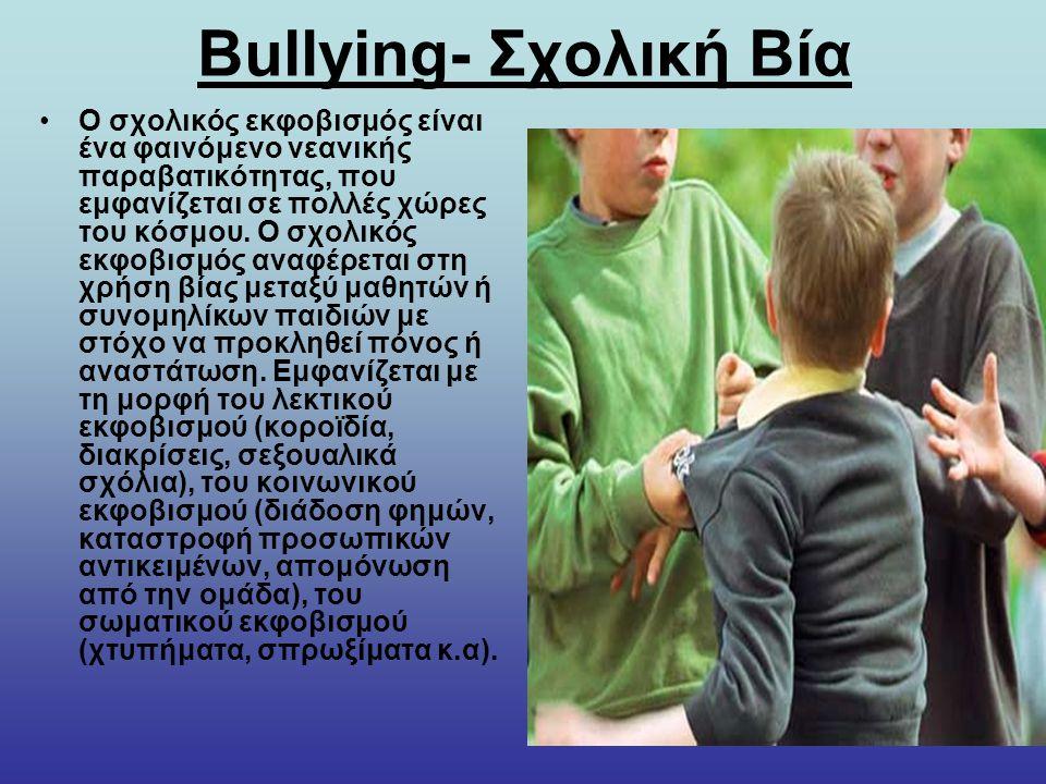 Bullying- Σχολική Βία Ο σχολικός εκφοβισμός είναι ένα φαινόμενο νεανικής παραβατικότητας, που εμφανίζεται σε πολλές χώρες του κόσμου. Ο σχολικός εκφοβ