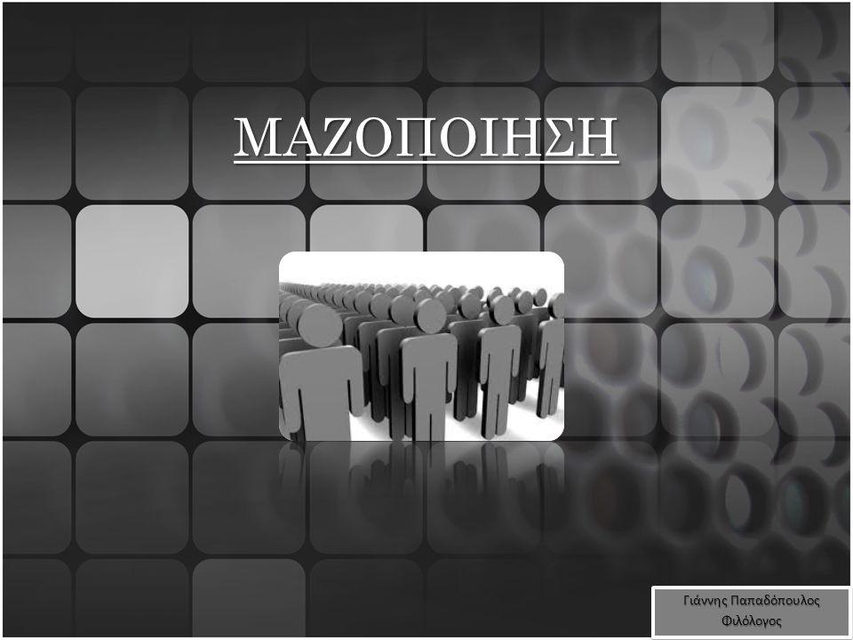 ΜΑΖΟΠΟΙΗΣΗ Γιάννης Παπαδόπουλος Φιλόλογος Φιλόλογος