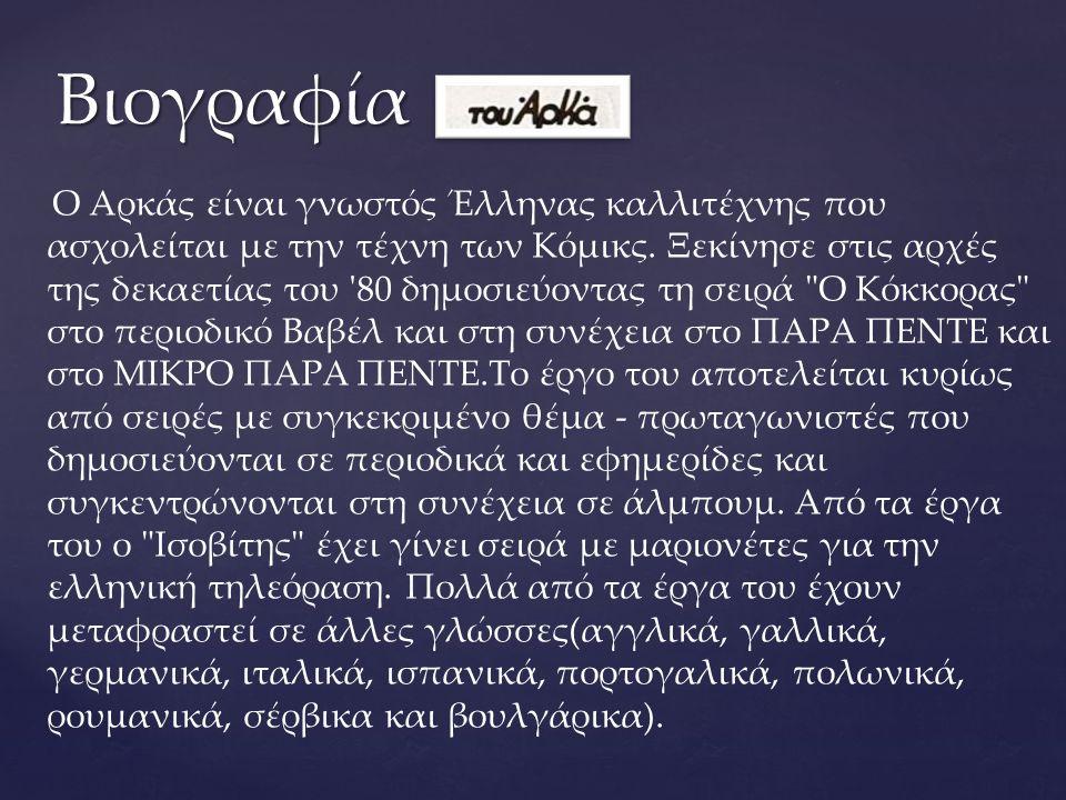 Ο Αρκάς είναι γνωστός Έλληνας καλλιτέχνης που ασχολείται με την τέχνη των Κόμικς. Ξεκίνησε στις αρχές της δεκαετίας του '80 δημοσιεύοντας τη σειρά