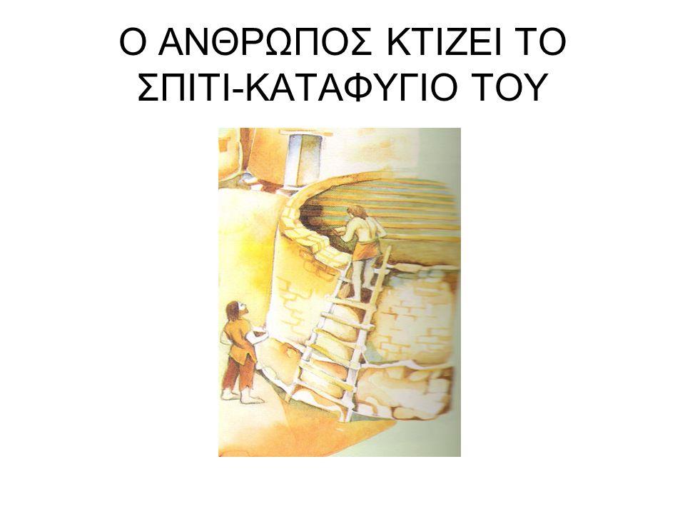Ο ΑΝΘΡΩΠΟΣ ΚΤΙΖΕΙ ΤΟ ΣΠΙΤΙ-ΚΑΤΑΦΥΓΙΟ ΤΟΥ