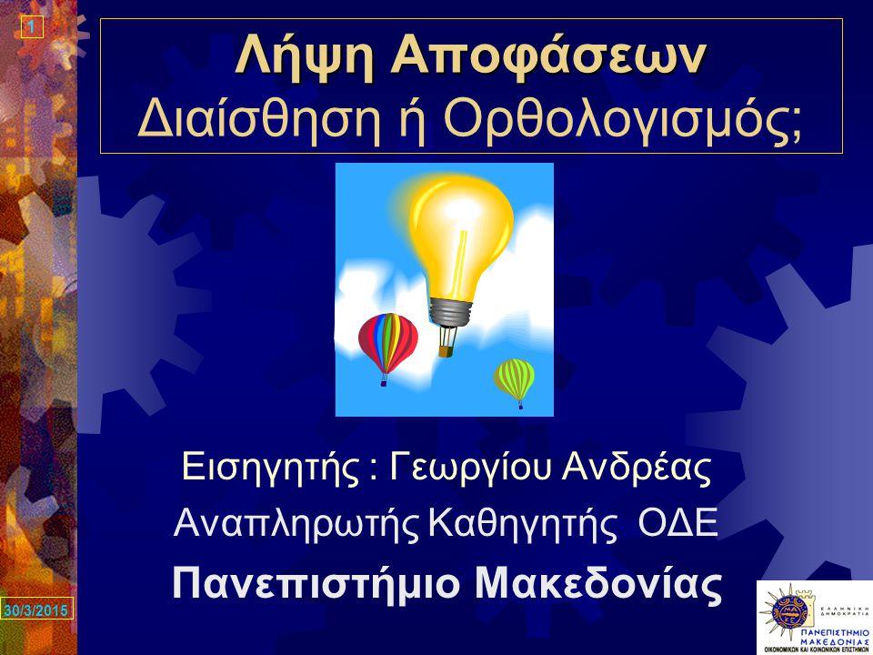 1 30/3/2015 Λήψη Αποφάσεων Λήψη Αποφάσεων Διαίσθηση ή Ορθολογισμός; Εισηγητής : Γεωργίου Ανδρέας Αναπληρωτής Καθηγητής ΟΔΕ Πανεπιστήμιο Μακεδονίας