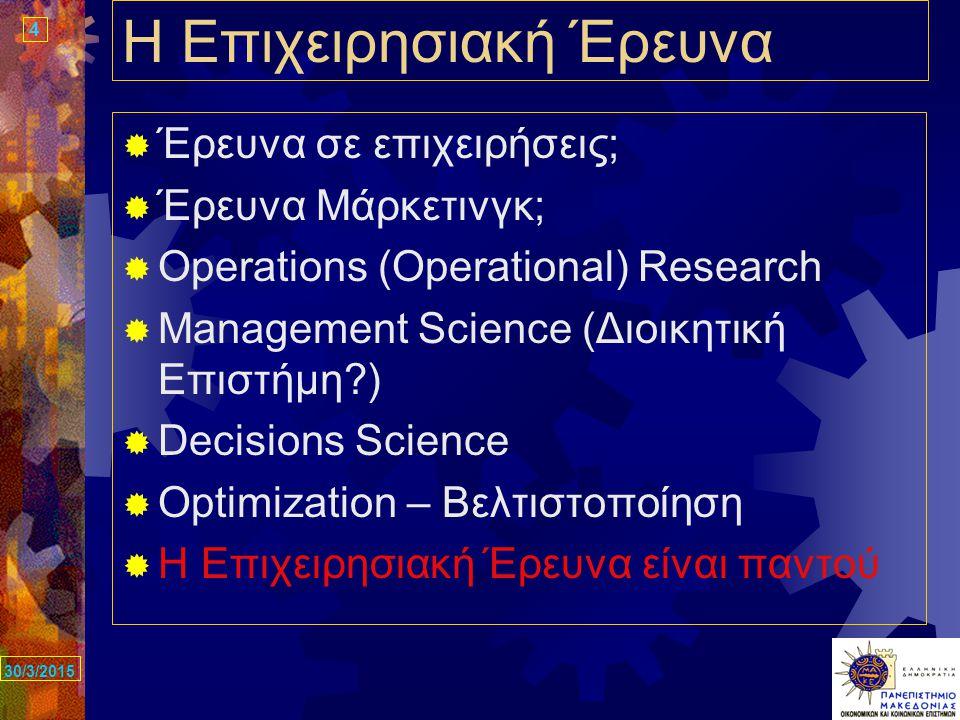 4 30/3/2015 Η Επιχειρησιακή Έρευνα  Έρευνα σε επιχειρήσεις;  Έρευνα Μάρκετινγκ;  Operations (Operational) Research  Management Science (Διοικητική Επιστήμη )  Decisions Science  Optimization – Βελτιστοποίηση  Η Επιχειρησιακή Έρευνα είναι παντού