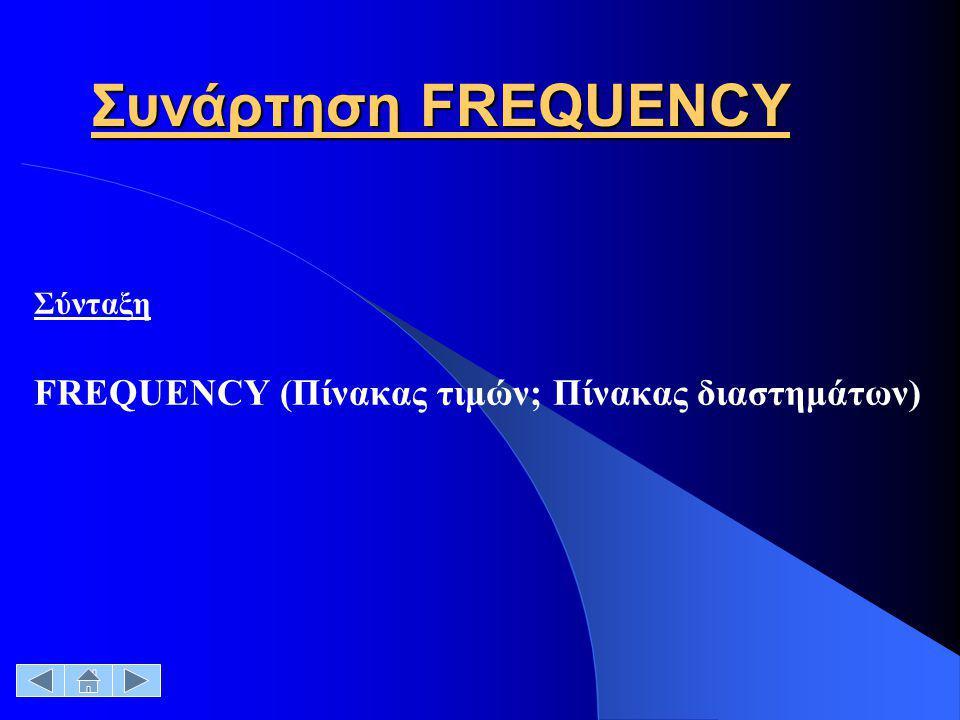 Πίνακας τιμώνΕίναι ένας πίνακας ή μια περιοχή τιμών, των οποίων θέλουμε να μετρήσουμε τις συχνότητες Εάν ο πίνακας ή η περιοχή δεν περιέχει καμία τιμή, η συνάρτηση FREQUENCY επιστρέφει έναν πίνακα με μηδενικά.