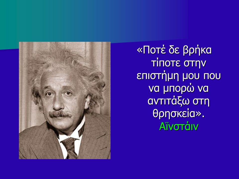 «Ποτέ δε βρήκα τίποτε στην επιστήμη μου που να μπορώ να αντιτάξω στη θρησκεία». Αϊνστάιν