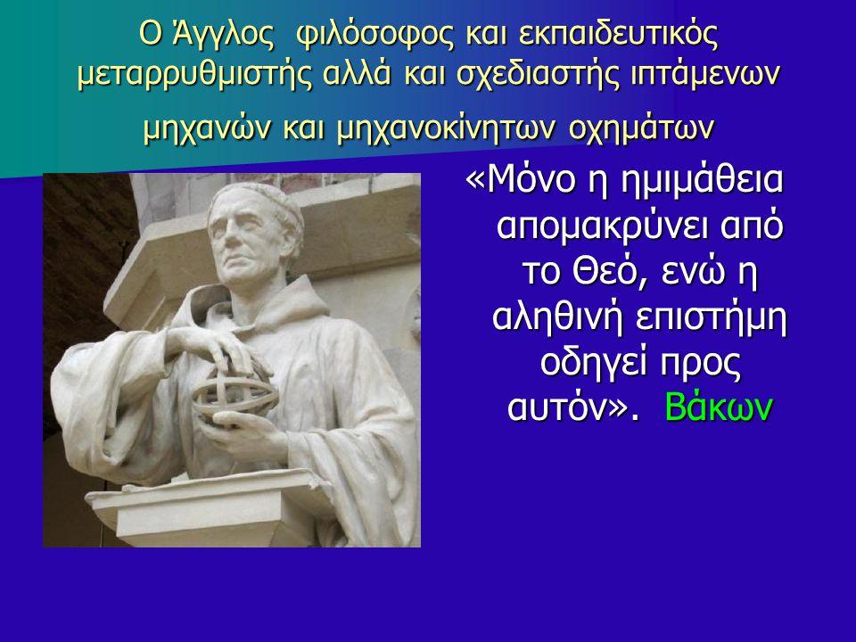 Ο Άγγλος φιλόσοφος και εκπαιδευτικός μεταρρυθμιστής αλλά και σχεδιαστής ιπτάμενων μηχανών και μηχανοκίνητων οχημάτων «Μόνο η ημιμάθεια απομακρύνει από