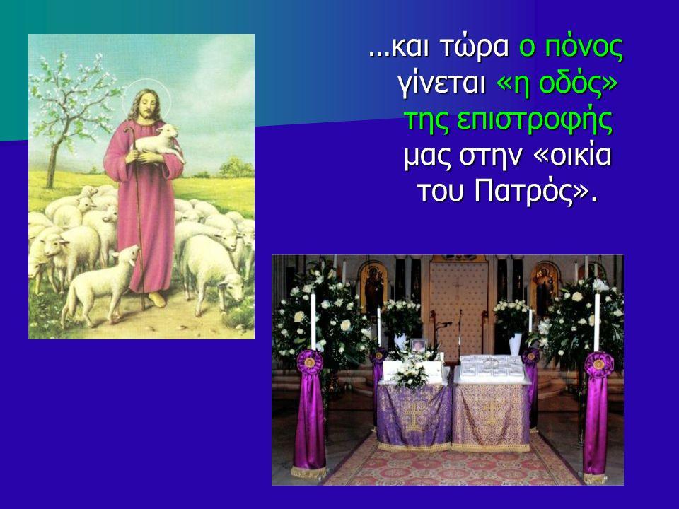 ... και τώρα ο πόνος γίνεται «η οδός» της επιστροφής μας στην «οικία του Πατρός».