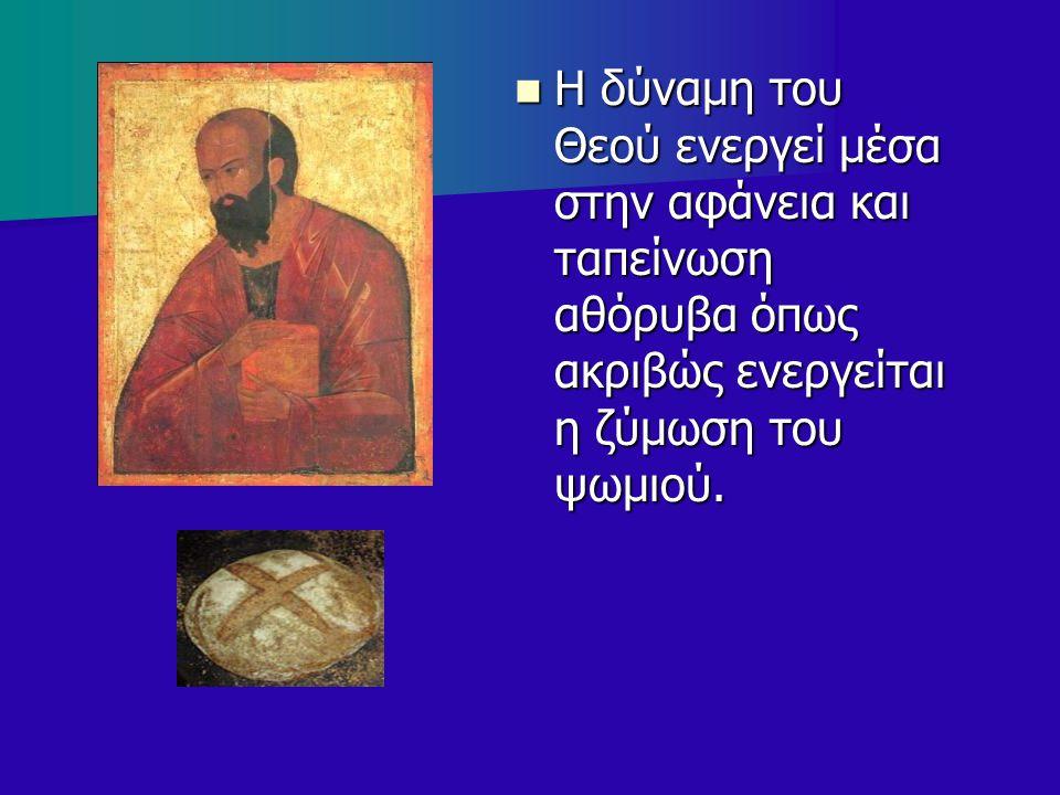 Η δύναμη του Θεού ενεργεί μέσα στην αφάνεια και ταπείνωση αθόρυβα όπως ακριβώς ενεργείται η ζύμωση του ψωμιού. Η δύναμη του Θεού ενεργεί μέσα στην αφά