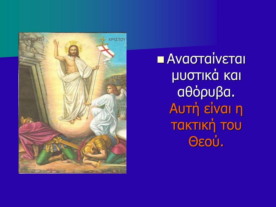 Ανασταίνεται μυστικά και αθόρυβα. Αυτή είναι η τακτική του Θεού. Ανασταίνεται μυστικά και αθόρυβα. Αυτή είναι η τακτική του Θεού.