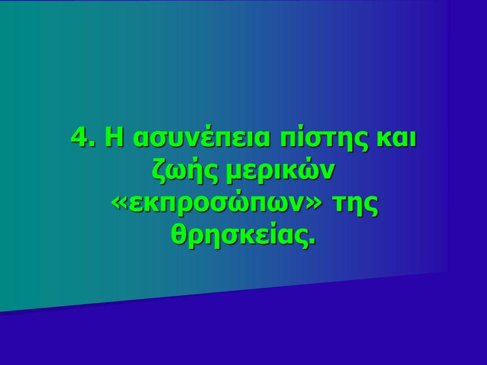 4. Η ασυνέπεια πίστης και ζωής μερικών «εκπροσώπων» της θρησκείας.