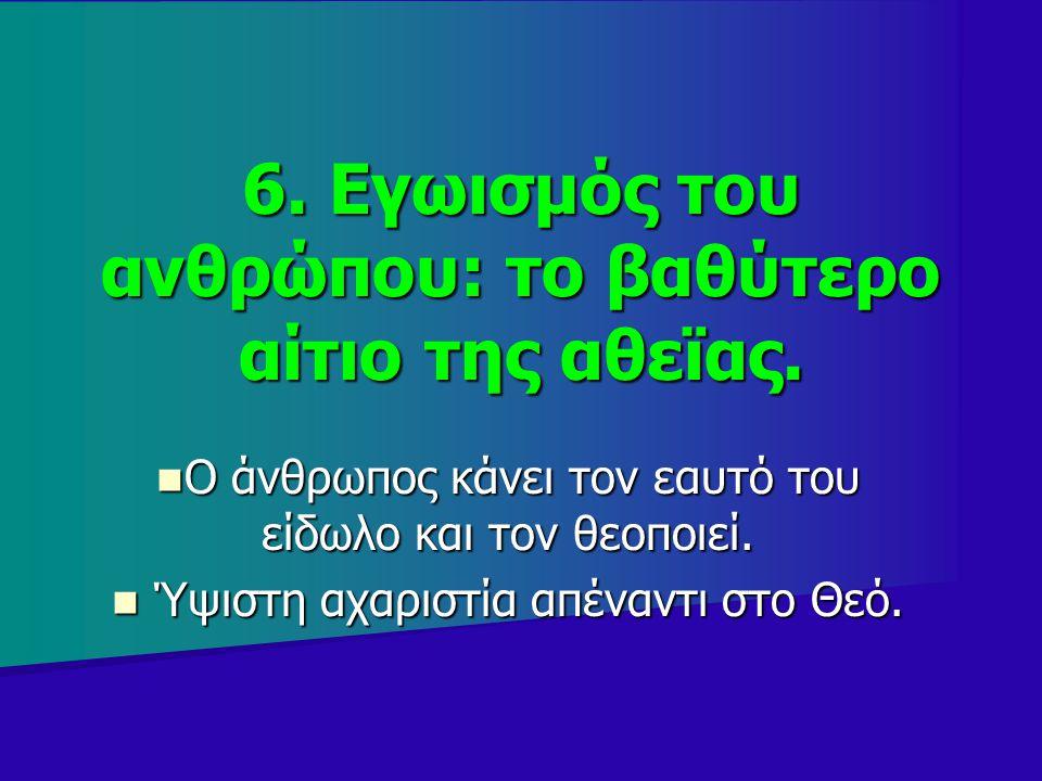 6. Εγωισμός του ανθρώπου: το βαθύτερο αίτιο της αθεϊας. Ο άνθρωπος κάνει τον εαυτό του είδωλο και τον θεοποιεί. Ο άνθρωπος κάνει τον εαυτό του είδωλο