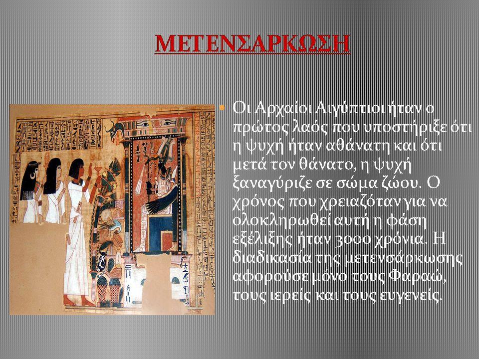 Οι Αρχαίοι Αιγύπτιοι ήταν ο πρώτος λαός που υποστήριξε ότι η ψυχή ήταν αθάνατη και ότι μετά τον θάνατο, η ψυχή ξαναγύριζε σε σώμα ζώου.
