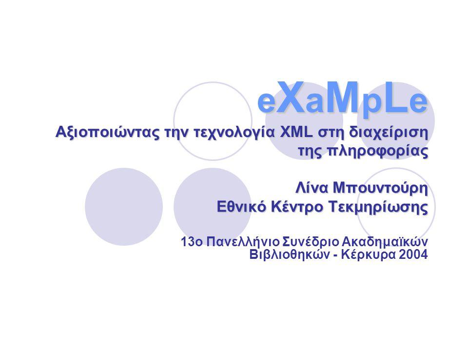 e X a M p L e Αξιοποιώντας την τεχνολογία XML στη διαχείριση της πληροφορίας Λίνα Μπουντούρη Εθνικό Κέντρο Τεκμηρίωσης 13ο Πανελλήνιο Συνέδριο Ακαδημαϊκών Βιβλιοθηκών - Κέρκυρα 2004