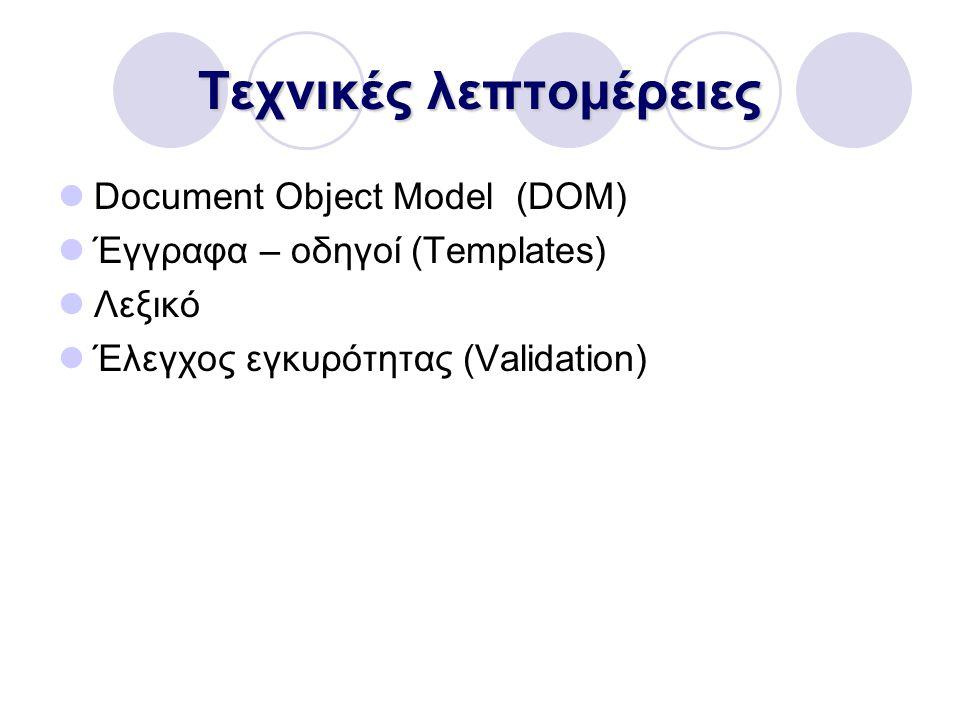 Τεχνικές λεπτομέρειες Document Object Model (DOM) Έγγραφα – οδηγοί (Templates) Λεξικό Έλεγχος εγκυρότητας (Validation)