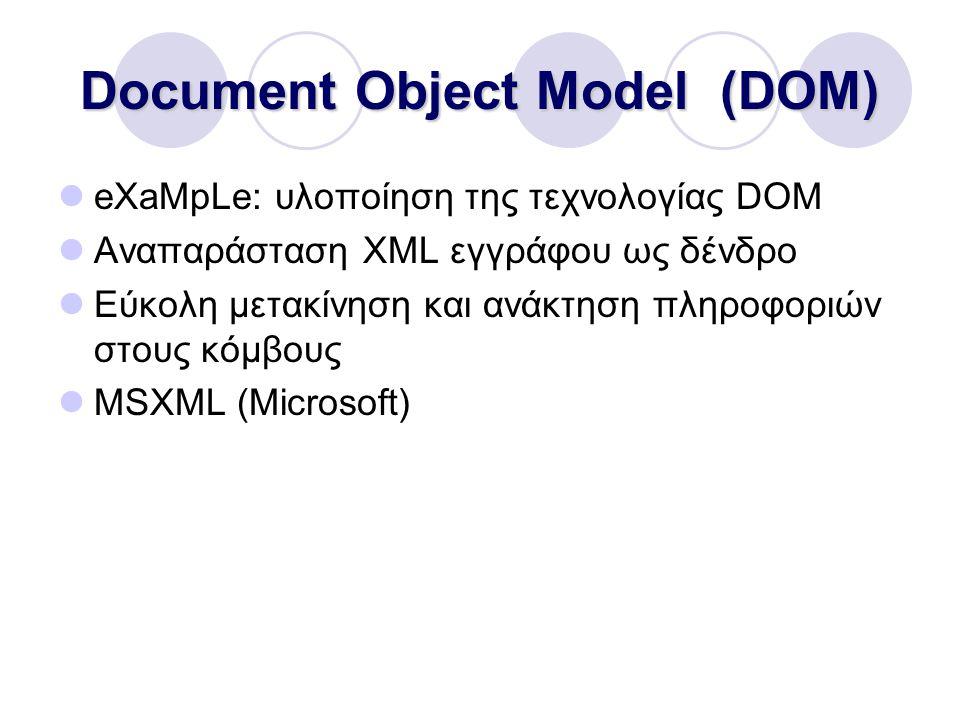 Document Object Model (DOM) eXaMpLe: υλοποίηση της τεχνολογίας DOM Αναπαράσταση XML εγγράφου ως δένδρο Εύκολη μετακίνηση και ανάκτηση πληροφοριών στους κόμβους MSXML (Microsoft)