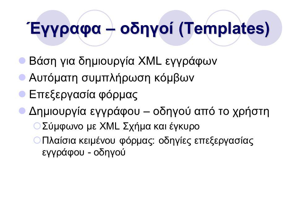 Έγγραφα – οδηγοί (Templates) Βάση για δημιουργία XML εγγράφων Αυτόματη συμπλήρωση κόμβων Επεξεργασία φόρμας Δημιουργία εγγράφου – οδηγού από το χρήστη  Σύμφωνο με XML Σχήμα και έγκυρο  Πλαίσια κειμένου φόρμας: οδηγίες επεξεργασίας εγγράφου - οδηγού
