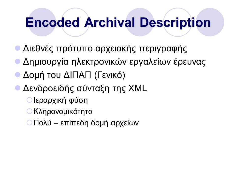 Encoded Archival Description Διεθνές πρότυπο αρχειακής περιγραφής Δημιουργία ηλεκτρονικών εργαλείων έρευνας Δομή του ΔΙΠΑΠ (Γενικό) Δενδροειδής σύνταξη της XML  Ιεραρχική φύση  Κληρονομικότητα  Πολύ – επίπεδη δομή αρχείων
