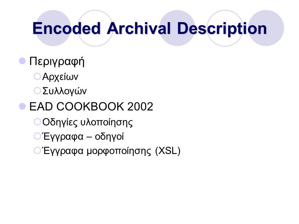 Encoded Archival Description Περιγραφή  Αρχείων  Συλλογών EAD COOKBOOK 2002  Οδηγίες υλοποίησης  Έγγραφα – οδηγοί  Έγγραφα μορφοποίησης (XSL)