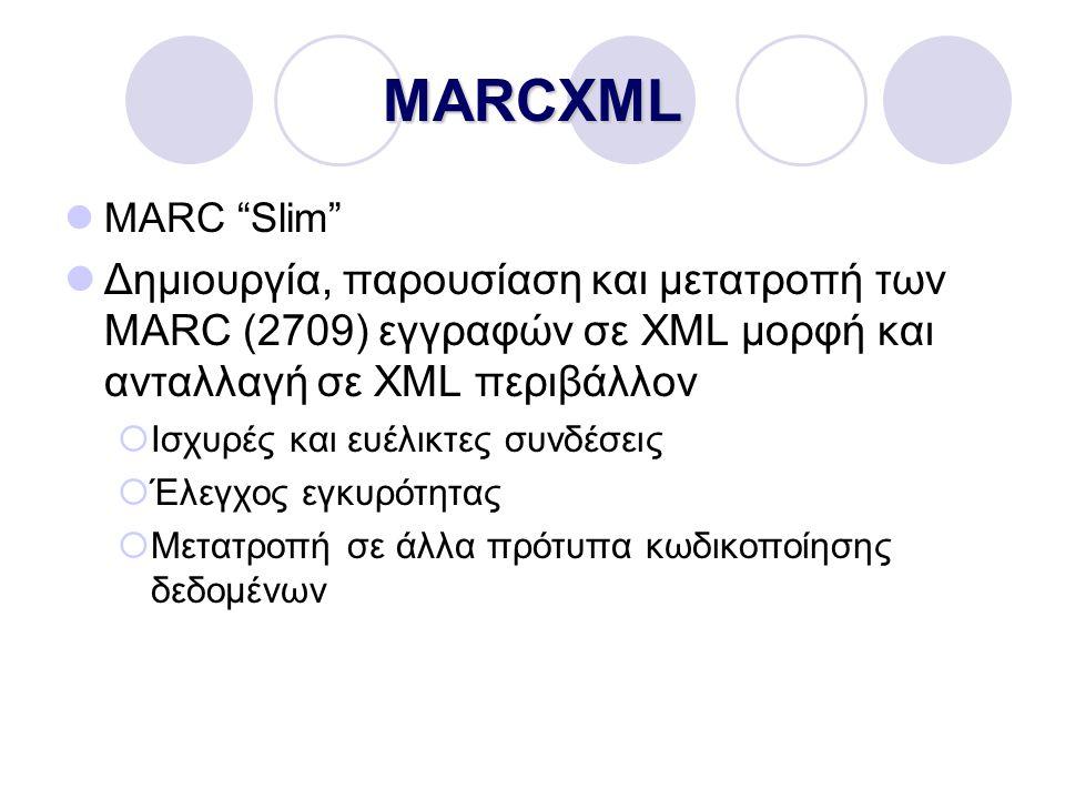 MARCXML MARC Slim Δημιουργία, παρουσίαση και μετατροπή των MARC (2709) εγγραφών σε XML μορφή και ανταλλαγή σε XML περιβάλλον  Ισχυρές και ευέλικτες συνδέσεις  Έλεγχος εγκυρότητας  Μετατροπή σε άλλα πρότυπα κωδικοποίησης δεδομένων