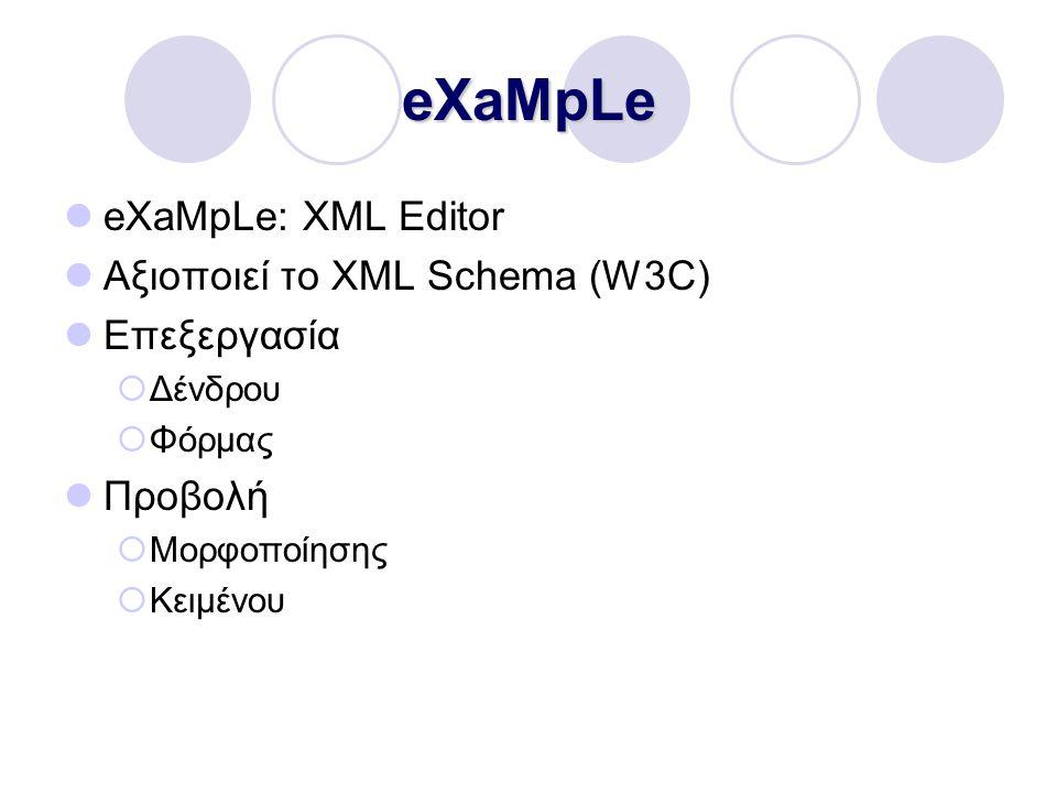 eXaMpLe eXaMpLe: XML Editor Αξιοποιεί το XML Schema (W3C) Επεξεργασία  Δένδρου  Φόρμας Προβολή  Μορφοποίησης  Κειμένου