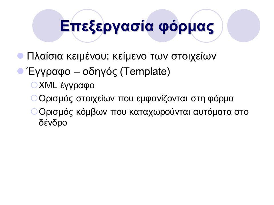 Επεξεργασία φόρμας Πλαίσια κειμένου: κείμενο των στοιχείων Έγγραφο – οδηγός (Template)  XML έγγραφο  Ορισμός στοιχείων που εμφανίζονται στη φόρμα  Ορισμός κόμβων που καταχωρούνται αυτόματα στο δένδρο