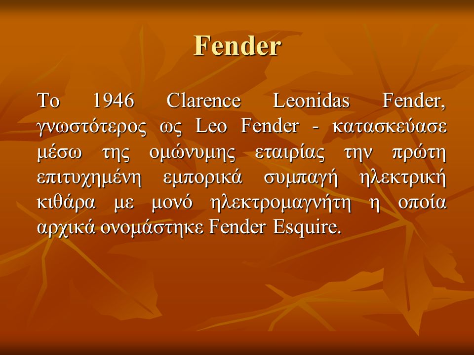 Fender Το 1946 Clarence Leonidas Fender, γνωστότερος ως Leo Fender - κατασκεύασε μέσω της ομώνυμης εταιρίας την πρώτη επιτυχημένη εμπορικά συμπαγή ηλε