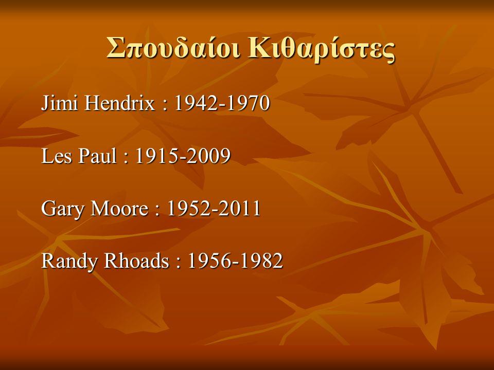 Σπουδαίοι Κιθαρίστες Jimi Hendrix : 1942-1970 Les Paul : 1915-2009 Gary Moore : 1952-2011 Randy Rhoads : 1956-1982