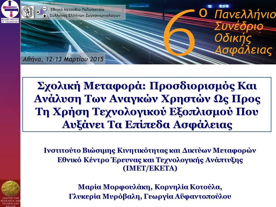 Σχολική Μεταφορά: Προσδιορισμός Και Ανάλυση Των Αναγκών Χρηστών Ως Προς Τη Χρήση Τεχνολογικού Εξοπλισμού Που Αυξάνει Τα Επίπεδα Ασφάλειας Ινστιτούτο Βιώσιμης Κινητικότητας και Δικτύων Μεταφορών Εθνικό Κέντρο Έρευνας και Τεχνολογικής Ανάπτυξης (ΙΜΕΤ/ΕΚΕΤΑ) Μαρία Μορφουλάκη, Κορνηλία Κοτούλα, Γλυκερία Μυρόβαλη, Γεωργία Αϋφαντοπούλου