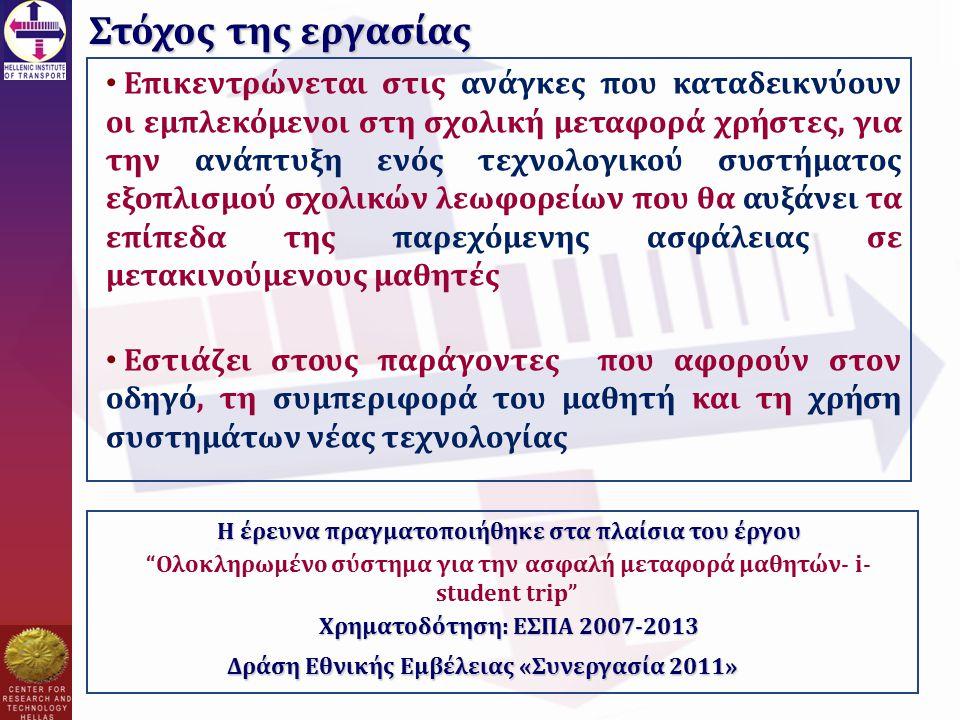 Στόχος της εργασίας Η έρευνα πραγματοποιήθηκε στα πλαίσια του έργου Ολοκληρωμένο σύστημα για την ασφαλή μεταφορά μαθητών- i- student trip Χρηματοδότηση: ΕΣΠΑ 2007-2013 Δράση Εθνικής Εμβέλειας «Συνεργασία 2011» Επικεντρώνεται στις ανάγκες που καταδεικνύουν οι εμπλεκόμενοι στη σχολική μεταφορά χρήστες, για την ανάπτυξη ενός τεχνολογικού συστήματος εξοπλισμού σχολικών λεωφορείων που θα αυξάνει τα επίπεδα της παρεχόμενης ασφάλειας σε μετακινούμενους μαθητές Εστιάζει στους παράγοντες που αφορούν στον οδηγό, τη συμπεριφορά του μαθητή και τη χρήση συστημάτων νέας τεχνολογίας