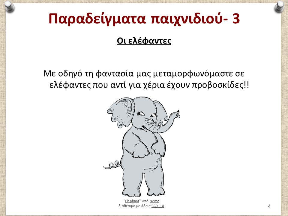 Παραδείγματα παιχνιδιού- 3 Οι ελέφαντες Με οδηγό τη φαντασία μας μεταμορφωνόμαστε σε ελέφαντες που αντί για χέρια έχουν προβοσκίδες!.