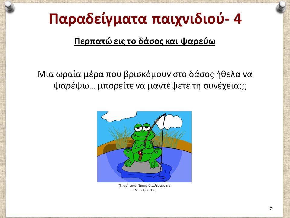 Παραδείγματα παιχνιδιού- 4 Περπατώ εις το δάσος και ψαρεύω Μια ωραία μέρα που βρισκόμουν στο δάσος ήθελα να ψαρέψω… μπορείτε να μαντέψετε τη συνέχεια;;; Frog από Nemo διαθέσιμο με άδεια CC0 1.0FrogNemoCC0 1.0 5