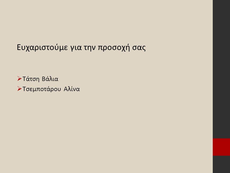 Ευχαριστούμε για την προσοχή σας  Τάτση Βάλια  Τσεμποτάρου Αλίνα