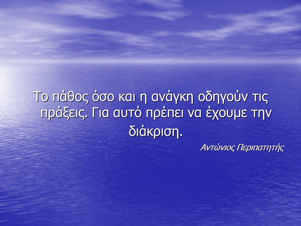 Το πάθος όσο και η ανάγκη οδηγούν τις πράξεις.Για αυτό πρέπει να έχουμε την διάκριση.