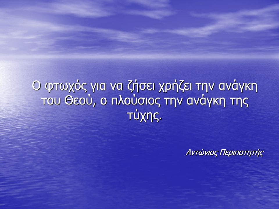 O φτωχός για να ζήσει χρήζει την ανάγκη του Θεού, ο πλούσιος την ανάγκη της τύχης.
