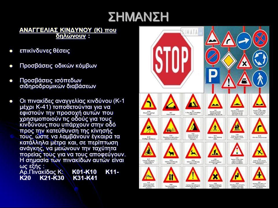 ΣΗΜΑΝΣΗ ΑΝΑΓΓΕΛΙΑΣ ΚΙΝΔΥΝΟΥ (Κ) που δηλώνουνΑΝΑΓΓΕΛΙΑΣ ΚΙΝΔΥΝΟΥ (Κ) που δηλώνουν : ΑΝΑΓΓΕΛΙΑΣ ΚΙΝΔΥΝΟΥ (Κ) που δηλώνουν επικίνδυνες θέσεις επικίνδυνες θέσεις Προσβάσεις οδικών κόμβων Προσβάσεις οδικών κόμβων Προσβάσεις ισόπεδων σιδηροδρομικών διαβάσεων Προσβάσεις ισόπεδων σιδηροδρομικών διαβάσεων Οι πινακίδες αναγγελίας κινδύνου (Κ-1 μέχρι Κ-41) τοποθετούνται για να εφιστούν την προσοχή αυτών που χρησιμοποιούν τις οδούς για τους κινδύνους που υπάρχουν στην οδό προς την κατεύθυνση της κίνησής τους, ώστε να λαμβάνουν έγκαιρα τα κατάλληλα μέτρα και, σε περίπτωση ανάγκης, να μειώνουν την ταχύτητα πορείας τους για να τους αποφεύγουν.