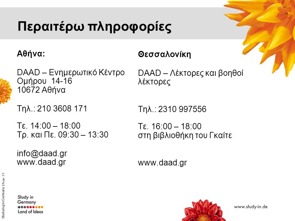 Studying in Germany | Page 23 Αθήνα: DAAD – Ενημερωτικό Kέντρο Ομήρου 14-16 10672 Αθήνα Τηλ.: 210 3608 171 Τε. 14:00 – 18:00 Τρ. και Πε. 09:30 – 13:30