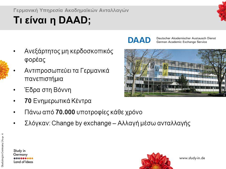 Studying in Germany | Page 4 Γερμανική Υπηρεσία Ακαδημαϊκών Ανταλλαγών Ανεξάρτητος μη κερδοσκοπικός φορέας Αντιπροσωπεύει τα Γερμανικά πανεπιστήμια Έδρα στη Βόννη 70 Ενημερωτικά Κέντρα Πάνω από 70.000 υποτροφίες κάθε χρόνο Σλόγκαν: Change by exchange – Αλλαγή μέσω ανταλλαγής Τι είναι η DAAD;